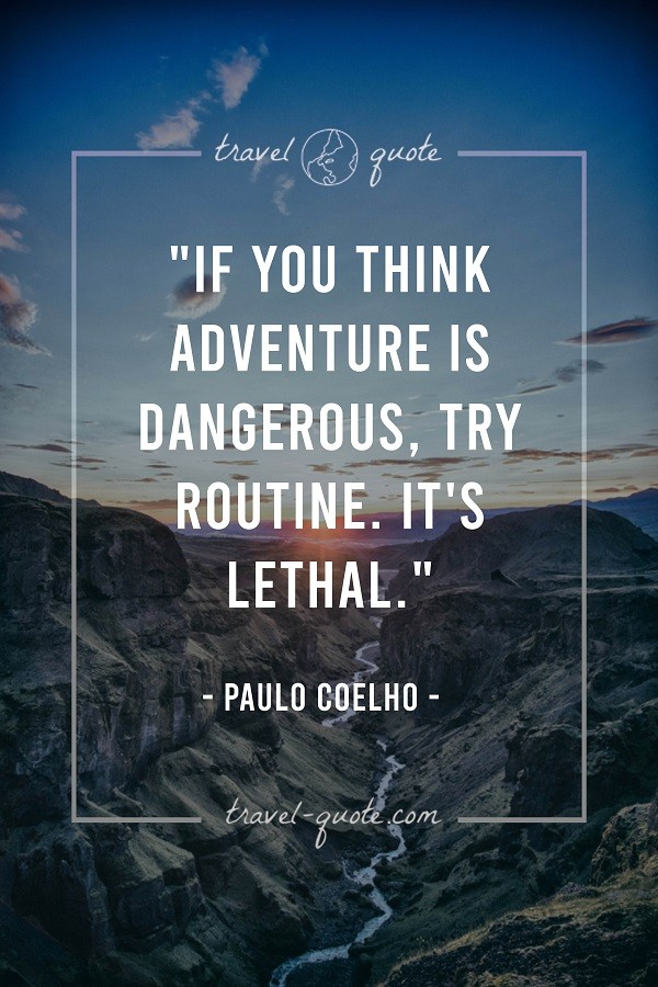 If you think adventure is dangerous, try routine. It's lethal. -- Paulo Coelho
