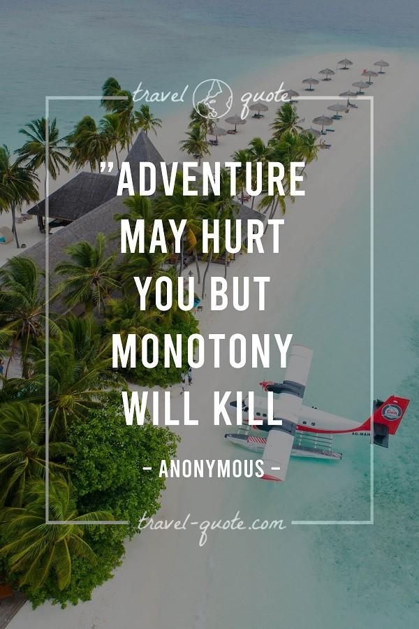 Adventure may hurt but monotony will kill. - Anonymous