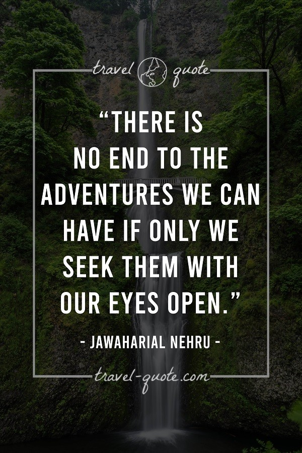 There is no end to the adventures we can have if only we seek them with our eyes open.