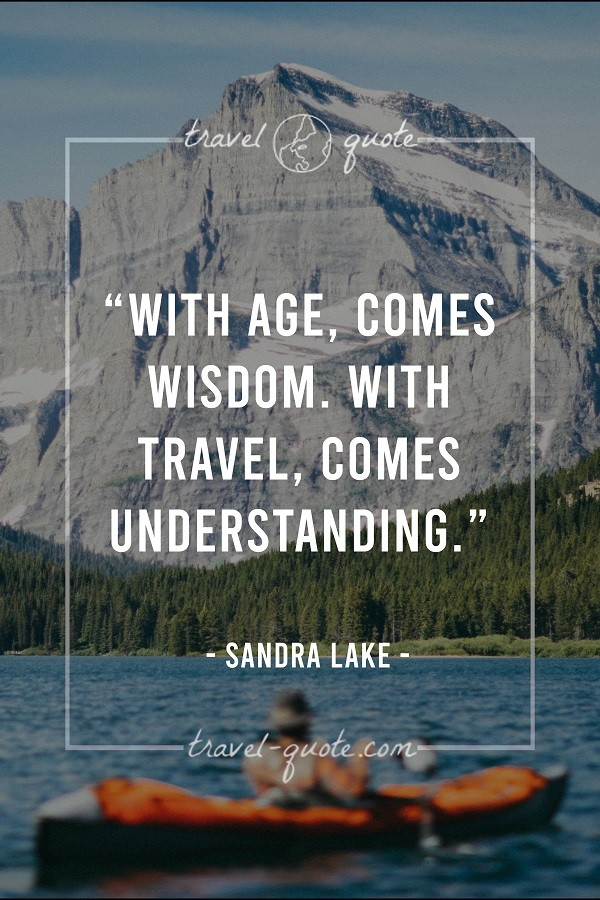 With age, comes wisdom. With travel, comes understanding.
