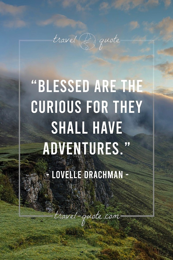Blessed are the curious for they shall have adventures. - Lovelle Drachman