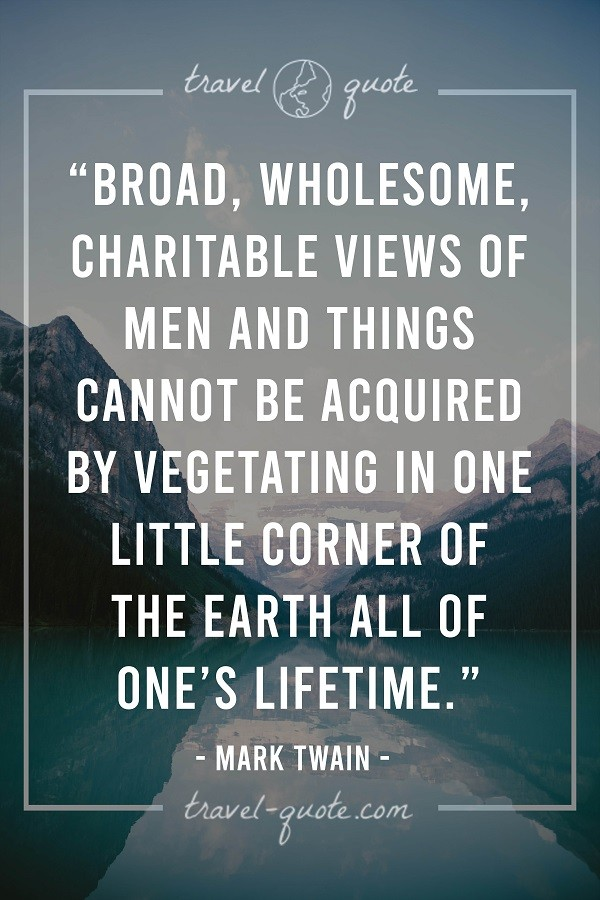 Broad, wholesome, charitable views of men and things cannot be acquired by vegetating in one little corner of the earth all of one's lifetime. - Mark Twain