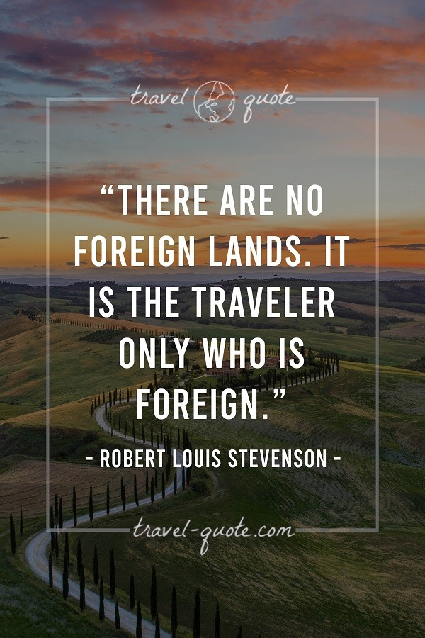 There are no foreign lands. It is the traveler only who is foreign. - Robert Louis Stevenson