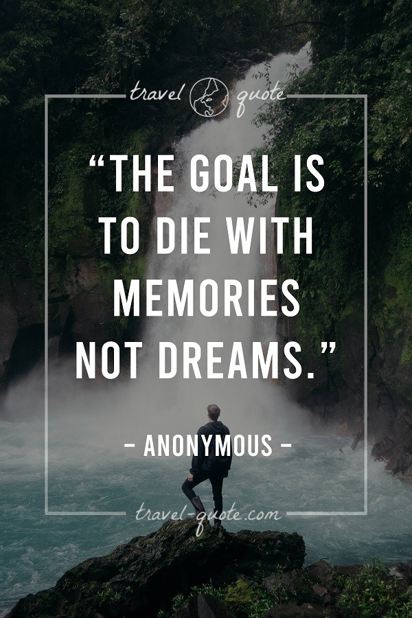 The goal is to die with memories not dreams.