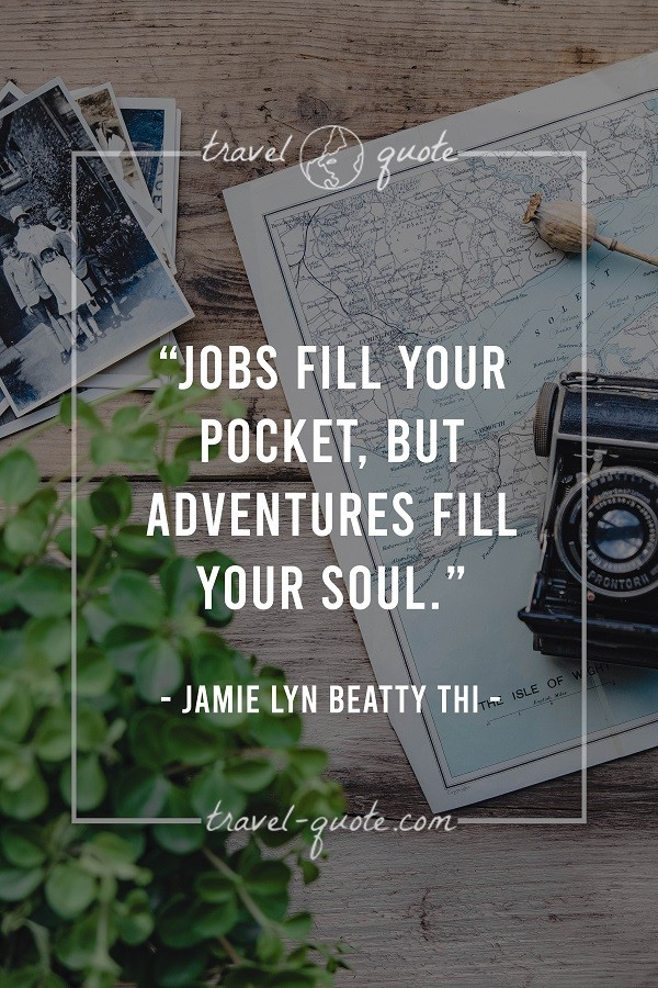 Jobs fill your pocket, but adventures fill your soul.