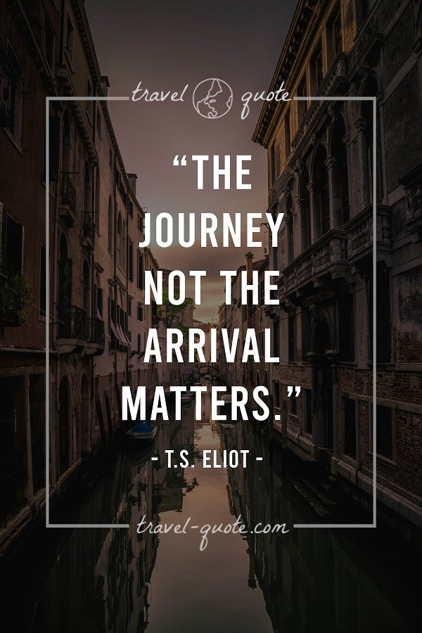 The journey not the arrival matters. - T.S. Eliot