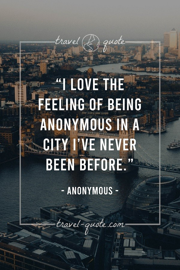 I love the feeling of being anonymous in a city I've never been before.
