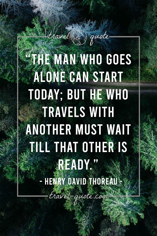 The man who goes alone can start today; but he who travels with another must wait till that other is ready.