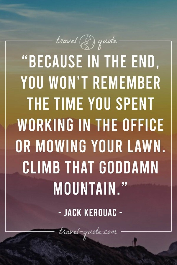 Because in the end, you won't remember the time you spent working in the office or mowing your lawn. Climb that goddamn mountain. -- Jack Kerouac