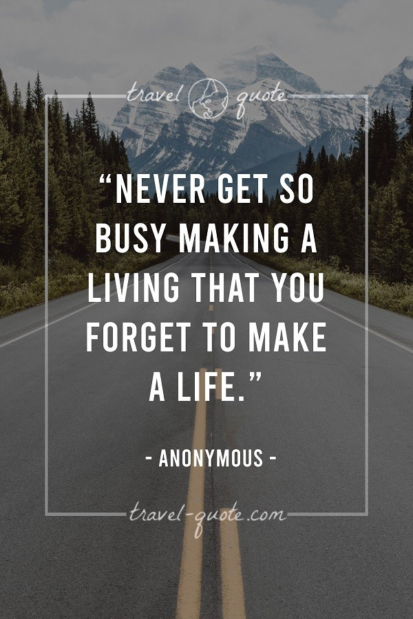 Never get so busy making a living that you forget to make a life. - Anonymous