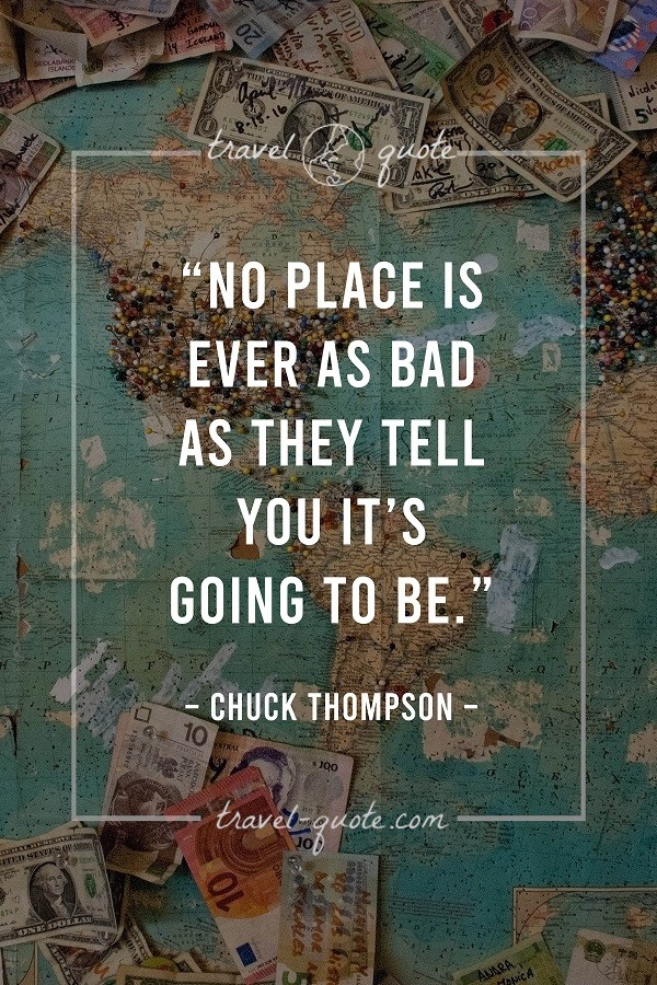 No place is ever as bad as they tell you it's going to be. - Chuck Thompson
