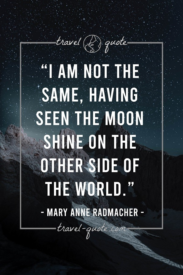 I am not the same, having seen the moon shine on the other side of the world
