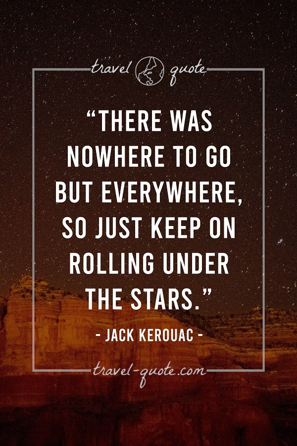 There was nowhere to go but everywhere. So just keep on rolling under the stars. - Jack Kerouac