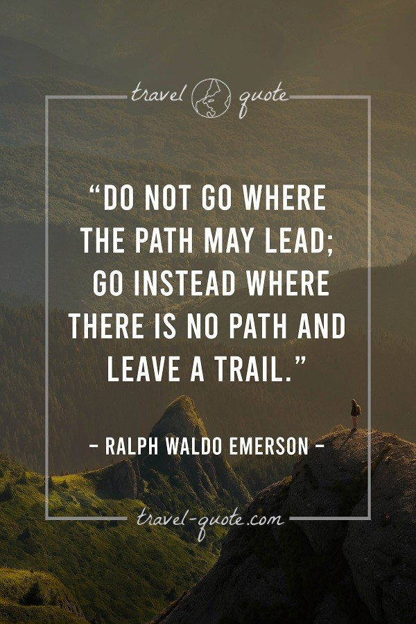 Do not go where the path may lead; go instead where there is no path and leave a trail. - Ralph Waldo Emerson