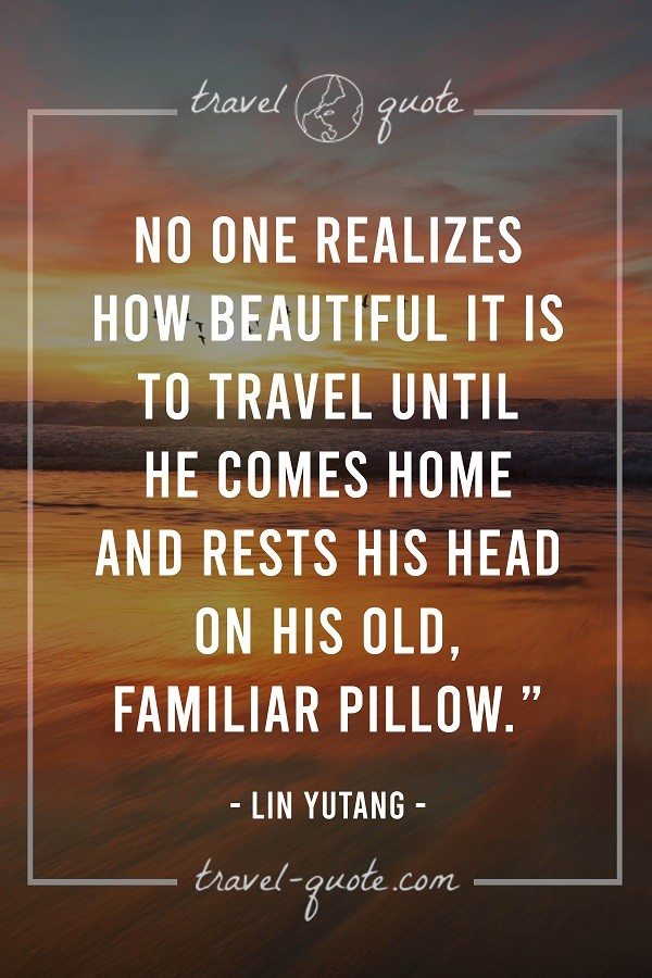 No one realizes how beautiful it is to travel until he comes home and rests his head on his old familiar pillow.