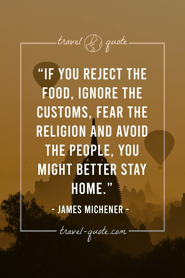 If you reject the food, ignore the customs, fear the religion, and avoid the people, you might better stay home.
