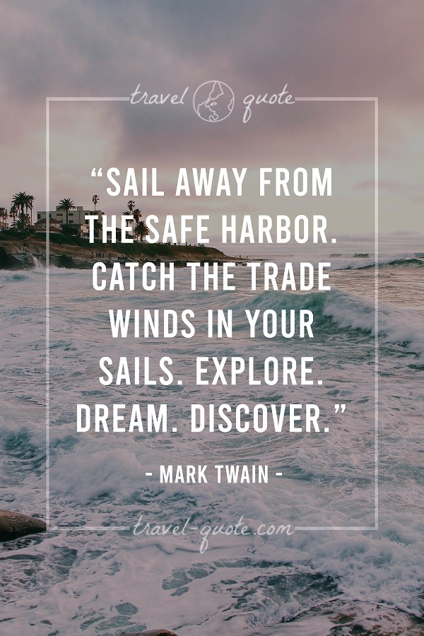 Sail away from the safe harbor. Catch the trade winds in your sails. Explore. Dream. Discover.