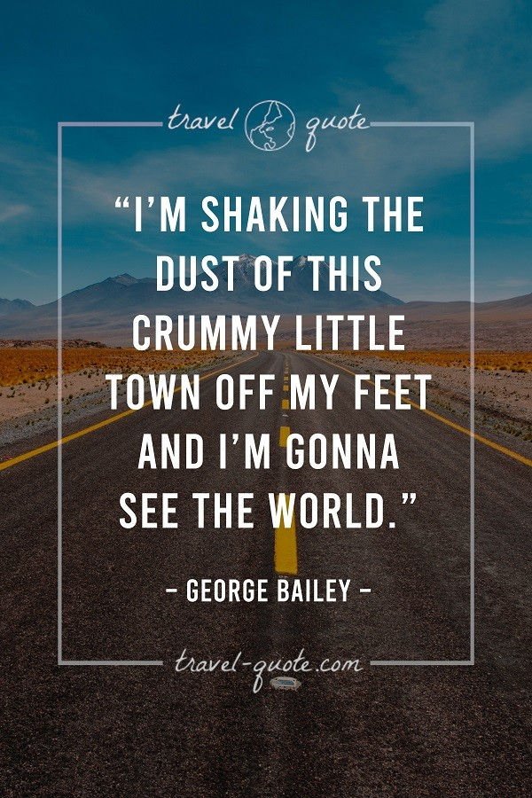 I'm shaking the dust of this crummy little town off my feet and I'm gonna see the world.