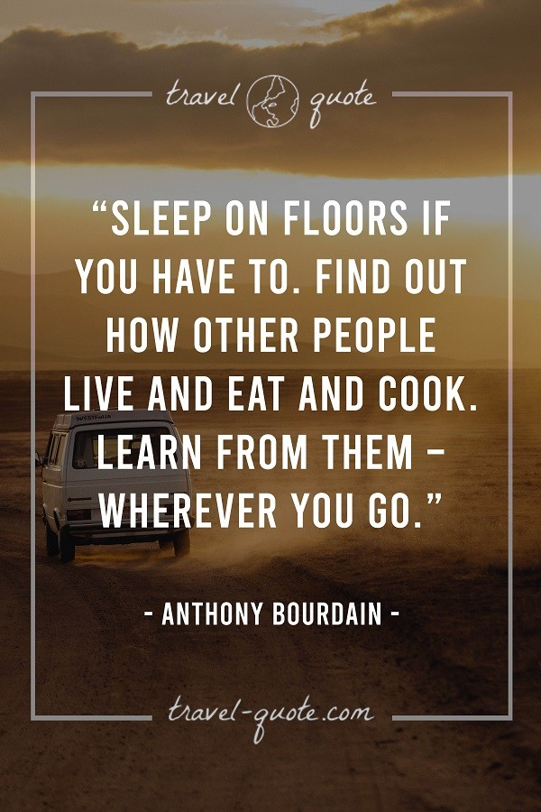 Sleep on floors if you have to. Find out how other people live and eat and cook. Learn from them - wherever you go.