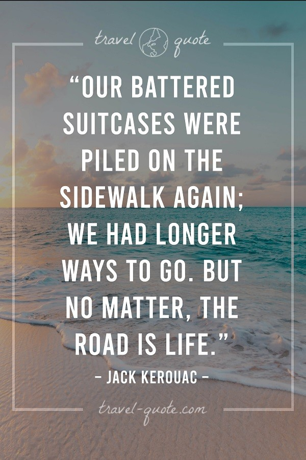 Our battered suitcases were piled on the sidewalk again; we had longer ways to go. But no matter, the road is life. - Jack Kerouac