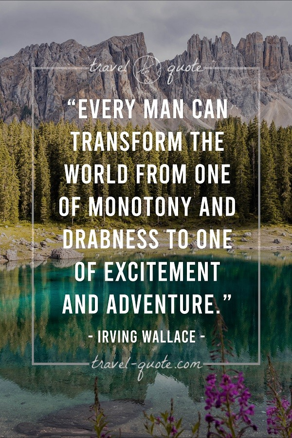 Every man can transform the world from one of monotony and drabness to one of excitement and adventure.