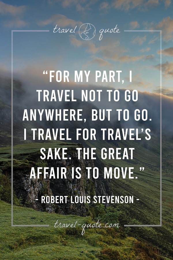 For my part, I travel not to go anywhere, but to go. I travel for travel's sake. The great affair is to move.