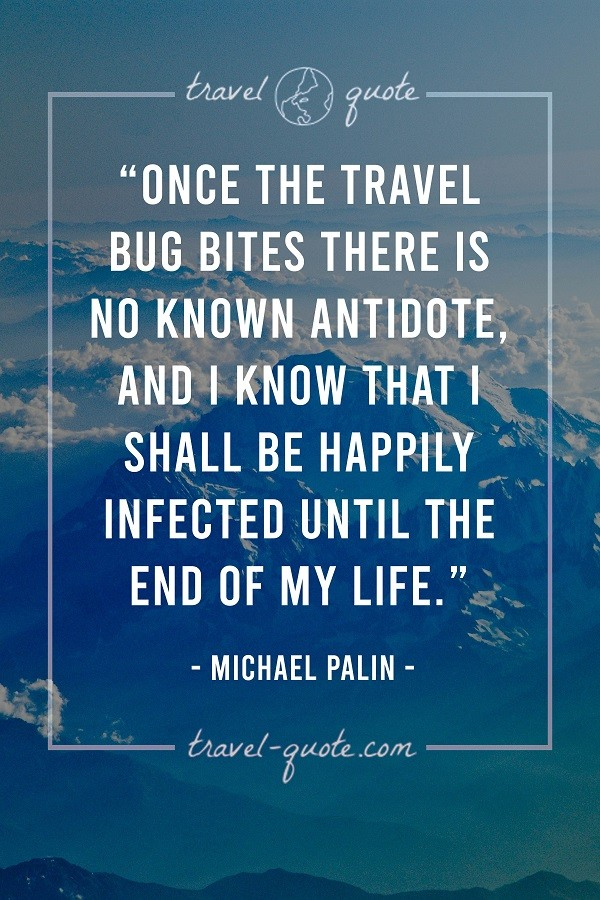 Once the travel bug bites there is no known antidote, and I know that I shall be happily infected until the end of my life.