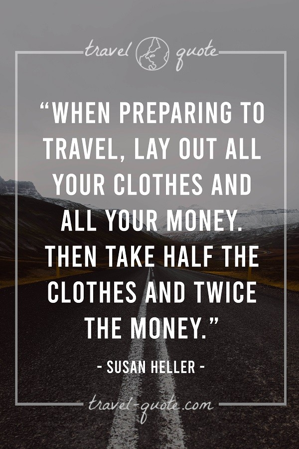 When preparing to travel, lay out all your clothes and all your money, then take half the clothes and twice the money. - Susan Heller