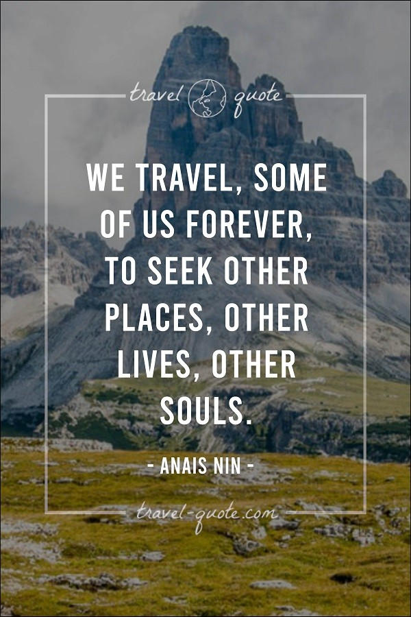 We travel, some of us forever, to seek other places, other lives, other souls.