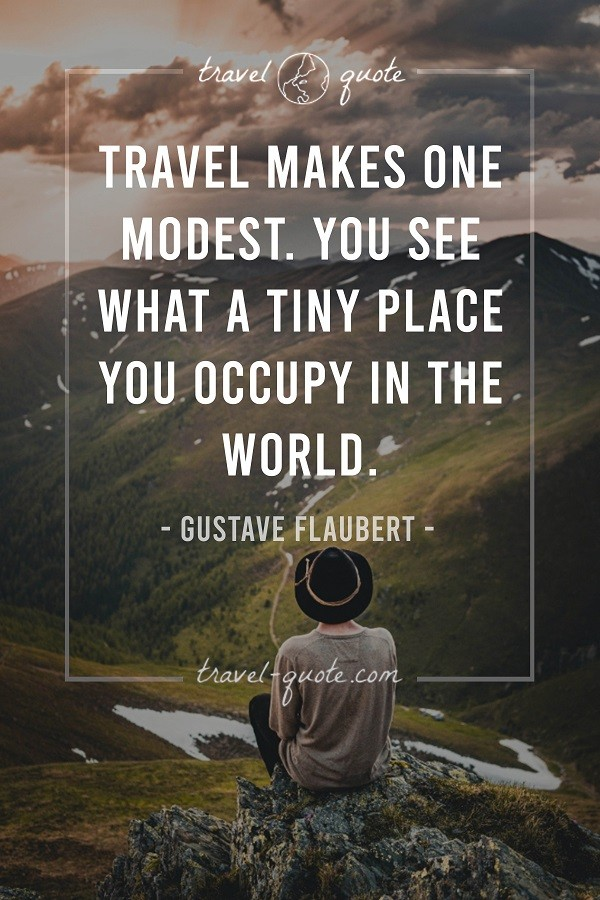 Travel makes one modest. You see what a tiny place you occupy in the world.