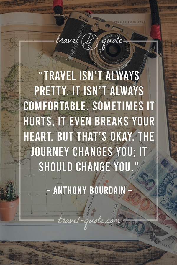 Travel isn't always pretty. It isn't always comfortable. Sometimes it hurts, it even breaks your heart. But that's okay. The journey changes you; it should change you. - Anthony Bourdain