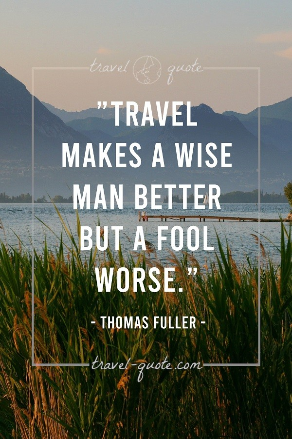 Travel makes a wise man better but a fool worse.
