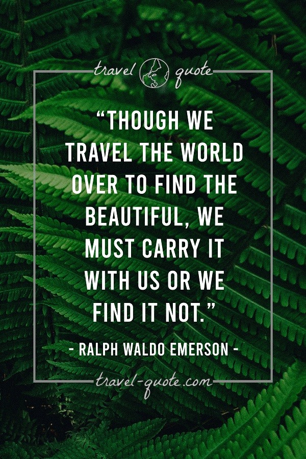 Though we travel the world over to find the beautiful, we must carry it with us or we find it not.