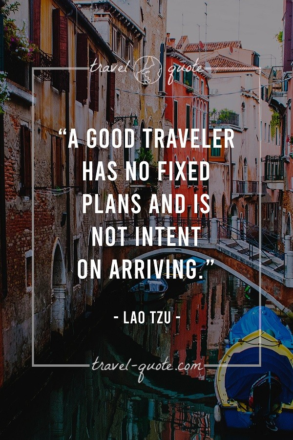 A good traveler has no fixed plans and is not intent on arriving.