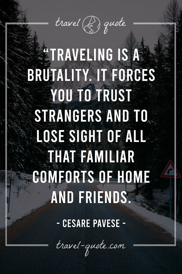 Traveling is a brutality. It forces you to trust strangers and to lose sight of all that familiar comforts of home and friends.