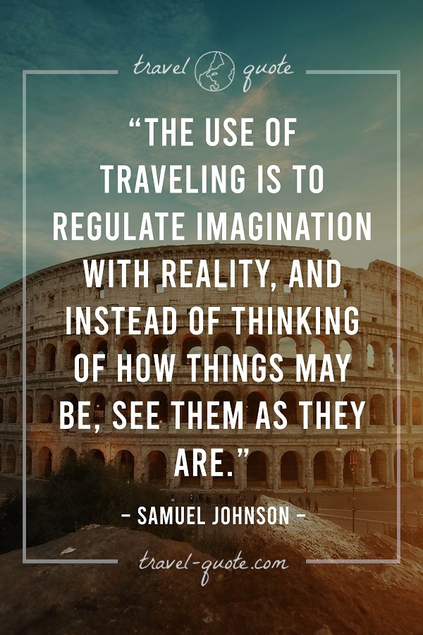 The use of traveling is to regulate imagination with reality, and instead of thinking of how things may be, see them as they are. - Samuel Johnson