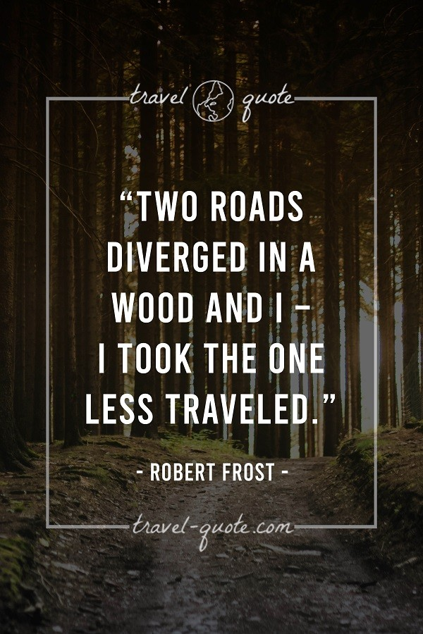 Two roads diverged in a wood and I - I took the one less traveled. - Robert Frost