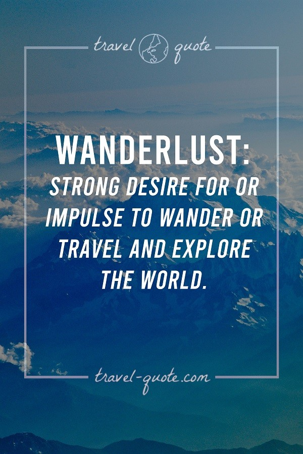 Wanderlust: Strong desire for or impulse to wander or travel and explore the world. Travel sayings