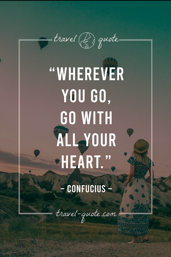 Wherever you go, go with all your heart. -- Confucius