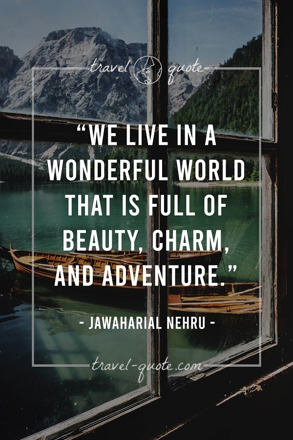 We live in a wonderful world that is full of beauty, charm, and adventure.