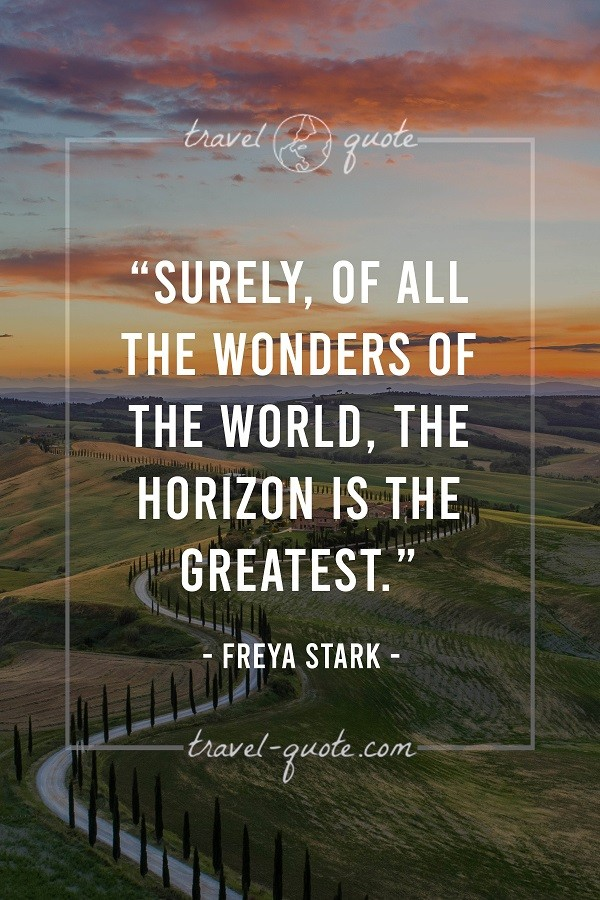 Surely, of all the wonders of the world, the horizon is the greatest. - Freya Stark