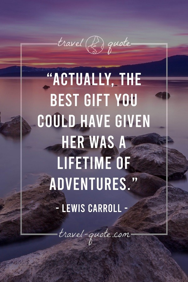 Actually, the best gift you could have given her was a lifetime of adventures. - Lewis Carroll