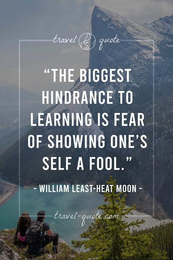 The biggest hindrance to learning is fear of showing one's self a fool. - William Least-Heat Moon