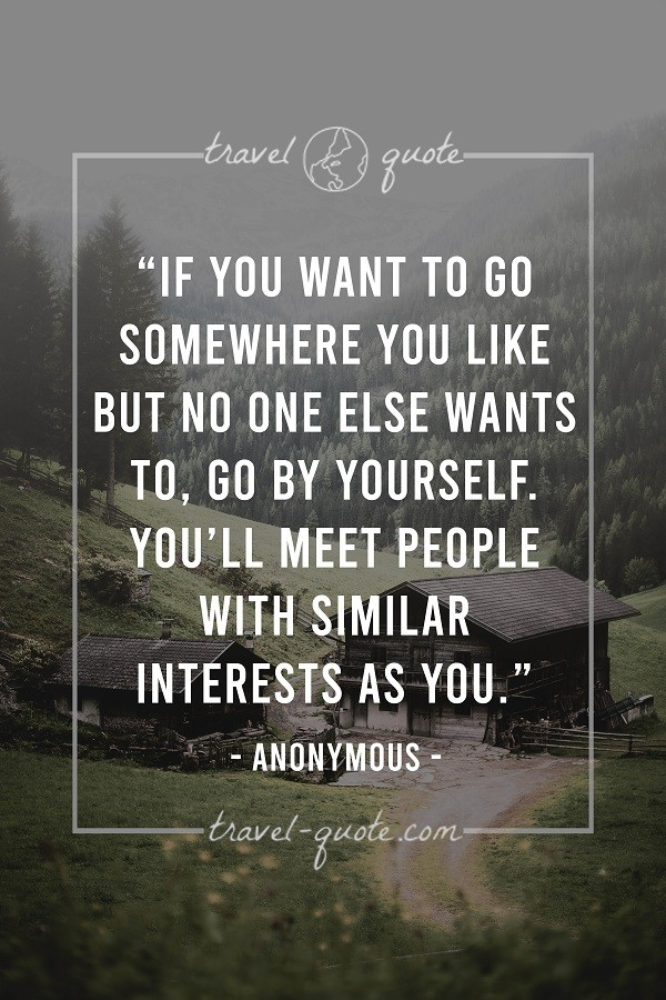 If you want to go somewhere you like but no one else wants to, go by yourself. You'll meet people with similar interests as you. - Anonymous