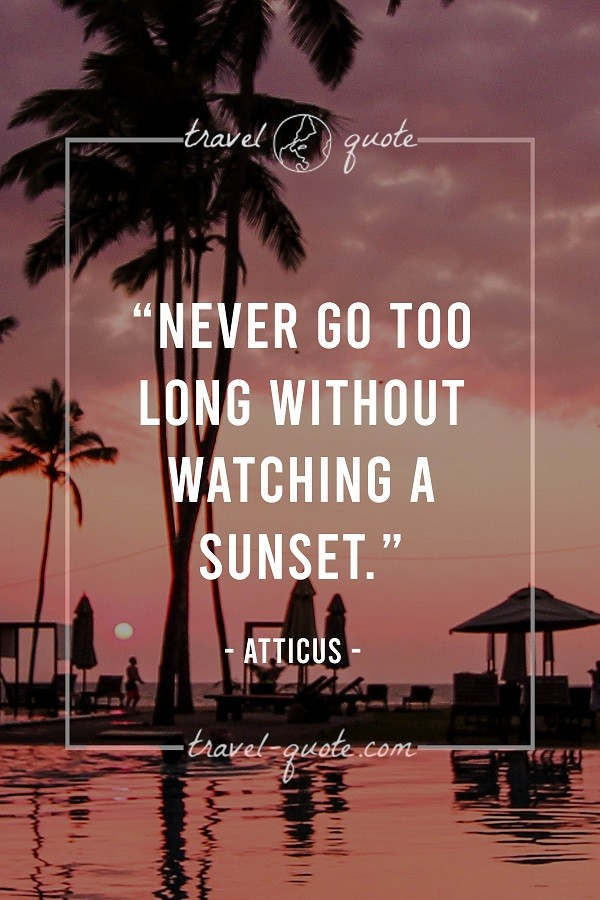 Never go too long without watching a sunset. - Atticus