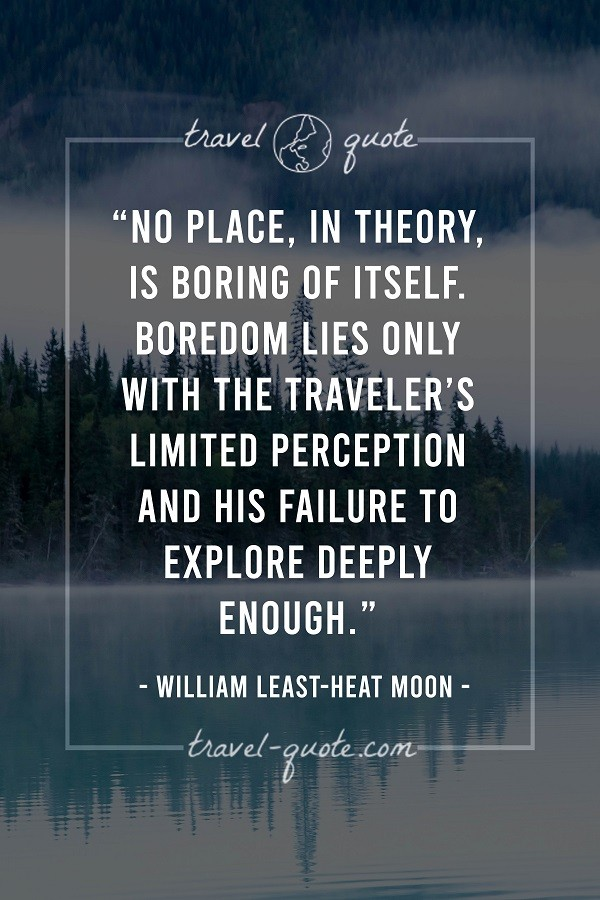 No place, in theory, is boring of itself. Boredom lies only with the traveler's limited perception and his failure to explore deeply enough.