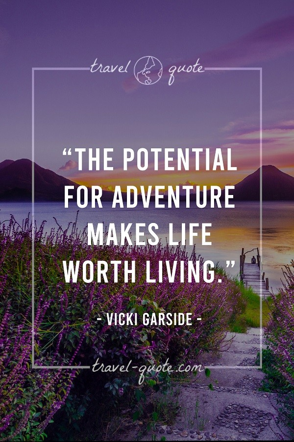 The potential for adventure makes life worth living.