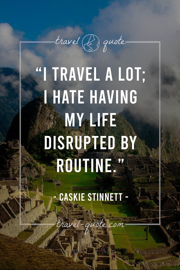 I travel a lot; I hate having my life disrupted by routine.