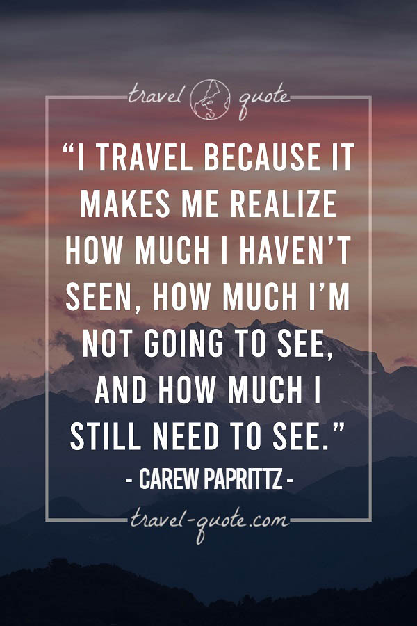 I travel because it makes me realize how much I haven't seen, how much I'm not going to see, and how much I still need to see.