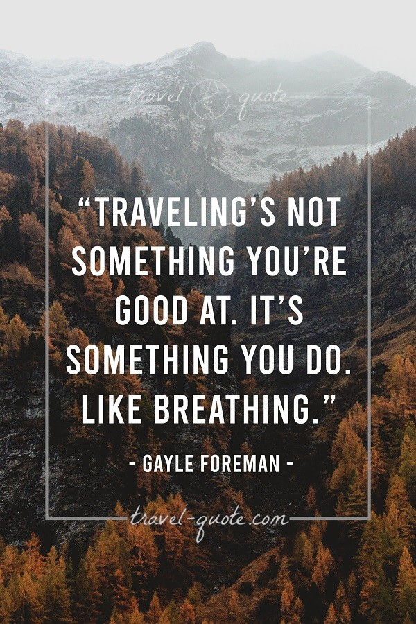 Traveling's not something you're good at. It's something you do like breathing.